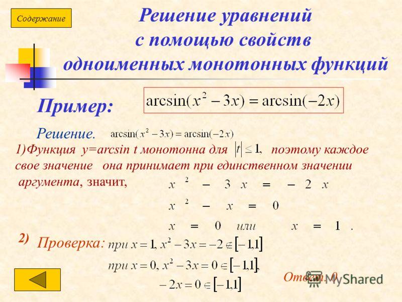 Решение уравнений с помощью свойств одноименных монотонных функций Пример: Решение. 1)Функция у=arcsin t монотонна для поэтому каждое свое значение она принимает при единственном значении аргумента, значит, 2) Проверка: Ответ. 0 Содержание
