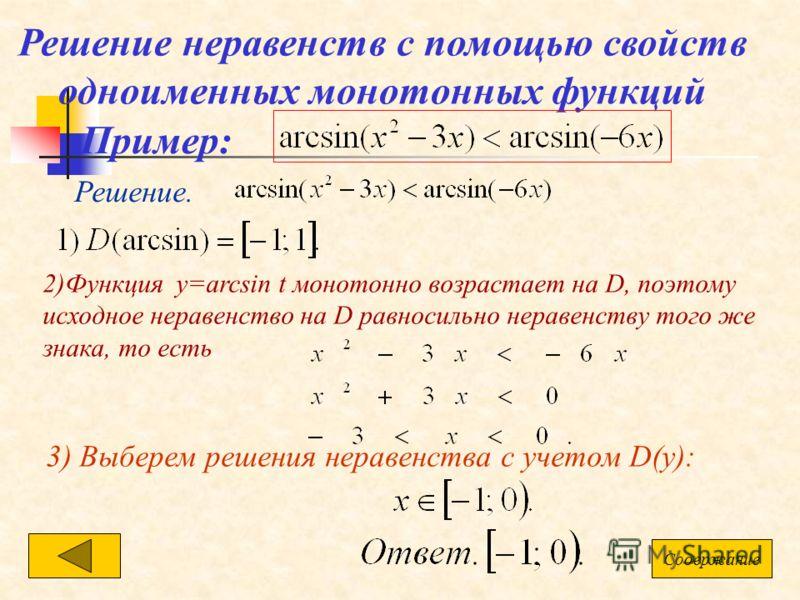 Решение неравенств с помощью свойств одноименных монотонных функций Пример: Решение. 2)Функция у=arcsin t монотонно возрастает на D, поэтому исходное неравенство на D равносильно неравенству того же знака, то есть 3) Выберем решения неравенства с уче