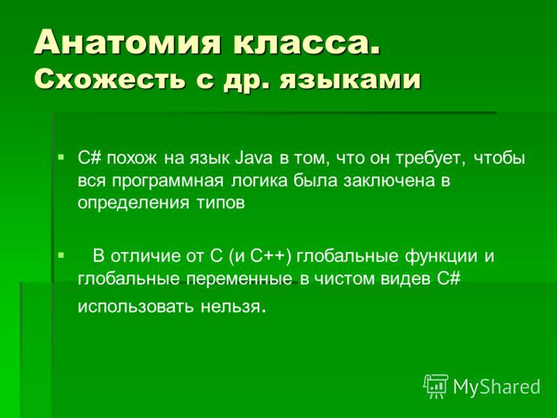 Анатомия класса. Схожесть с др. языками С# похож на язык Java в том, что он требует, чтобы вся программная логика была заключена в определения типов В отличие от С (и C++) глобальные функции и глобальные переменные в чистом видев С# использовать нель