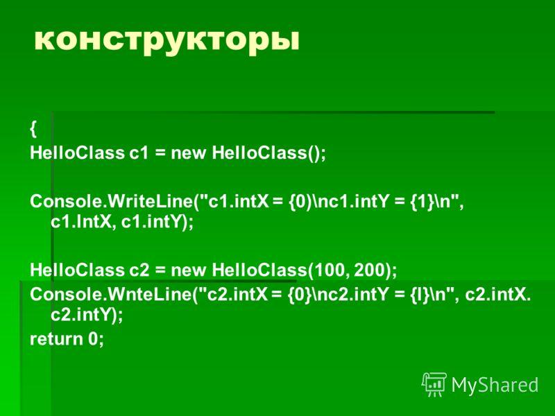 конструкторы { HelloClass c1 = new HelloClass(); Console.WriteLine(c1.intX = {0)\nc1.intY = {1}\n, c1.lntX, c1.intY); HelloClass с2 = new HelloClass(100, 200); Console.WnteLine(c2.intX = {0}\nc2.intY = {l}\n, c2.intX. c2.intY); return 0;