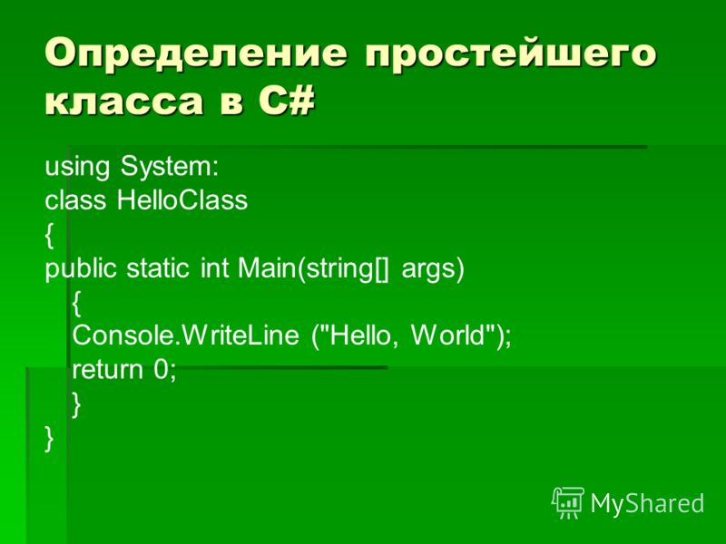 Определение простейшего класса в С# using System: class HelloClass { public static int Main(string[] args) { Console.WriteLine (Hello, World); return 0; }