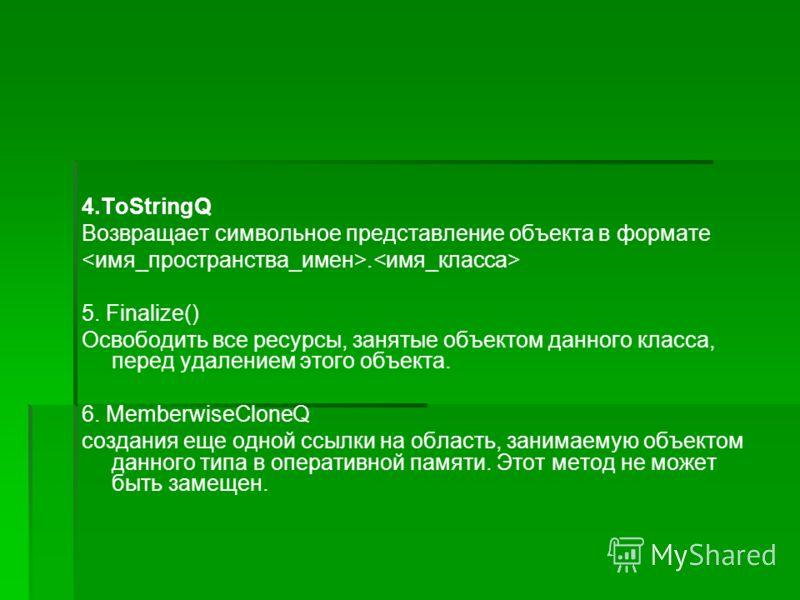 4.ToStringQ Возвращает символьное представление объекта в формате. 5. Finalize() Освободить все ресурсы, занятые объектом данного класса, перед удалением этого объекта. 6. MemberwiseCloneQ создания еще одной ссылки на область, занимаемую объектом дан