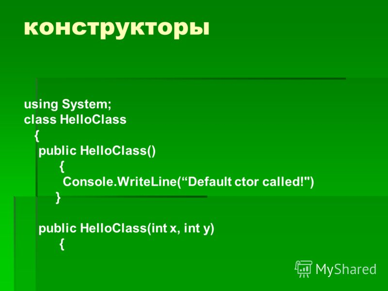 конструкторы using System; class HelloClass { public HelloClass() { Console.WriteLine(Default ctor called!) } public HelloClass(int x, int у) {