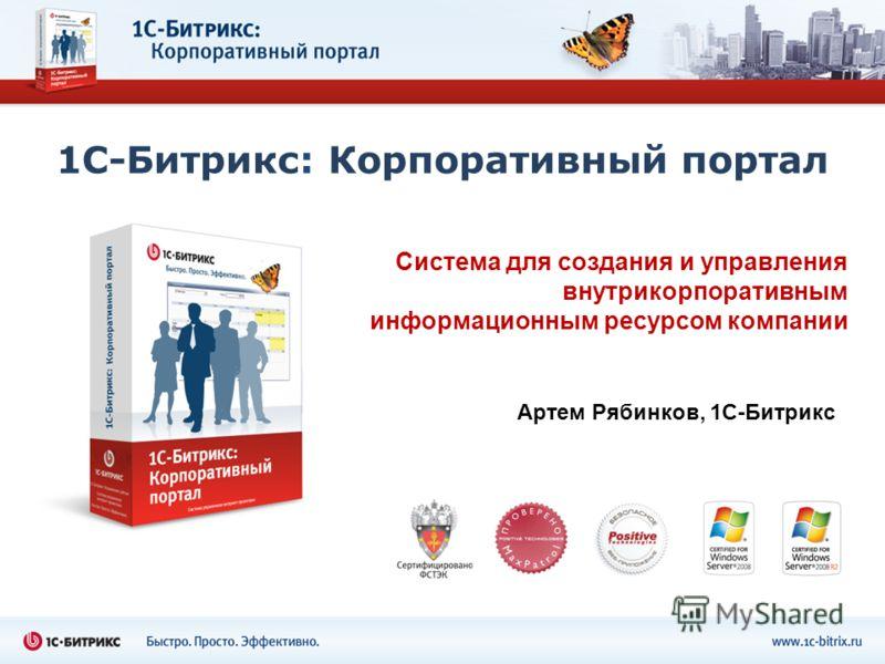 1С-Битрикс: Корпоративный портал Система для создания и управления внутрикорпоративным информационным ресурсом компании Артем Рябинков, 1С-Битрикс