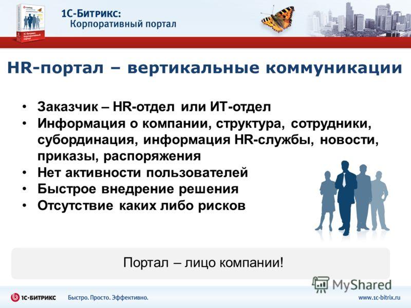 HR-портал – вертикальные коммуникации Заказчик – HR-отдел или ИТ-отдел Информация о компании, структура, сотрудники, субординация, информация HR-службы, новости, приказы, распоряжения Нет активности пользователей Быстрое внедрение решения Отсутствие