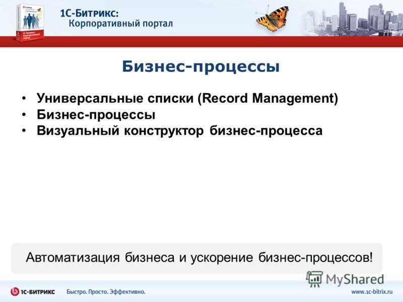 Бизнес-процессы Универсальные списки (Record Management) Бизнес-процессы Визуальный конструктор бизнес-процесса Автоматизация бизнеса и ускорение бизнес-процессов!