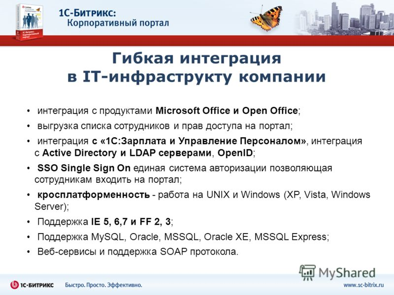 Гибкая интеграция в IT-инфраструкту компании интеграция с продуктами Microsoft Office и Open Office; выгрузка списка сотрудников и прав доступа на портал; интеграция с «1С:Зарплата и Управление Персоналом», интеграция с Active Directory и LDAP сервер