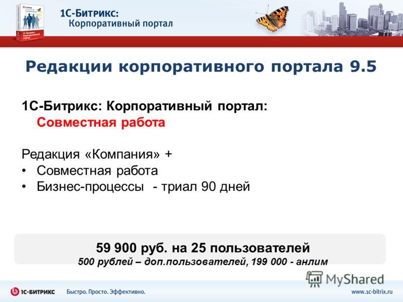 Редакции корпоративного портала 9.5 1С-Битрикс: Корпоративный портал: Совместная работа Редакция «Компания» + Совместная работа Бизнес-процессы - триал 90 дней 59 900 руб. на 25 пользователей 500 рублей – доп.пользователей, 199 000 - анлим