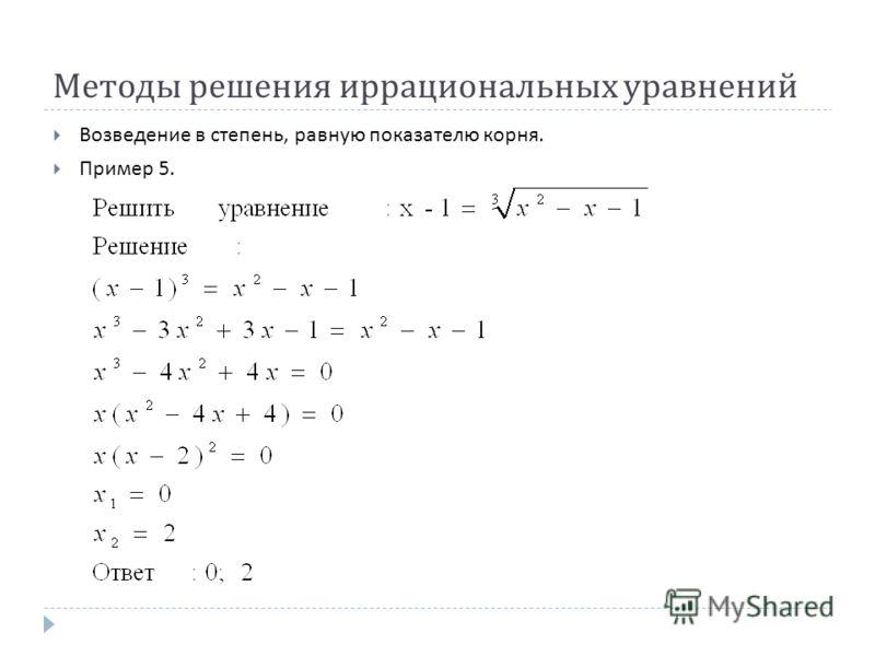 Методы решения иррациональных уравнений Возведение в степень, равную показателю корня. Пример 5.