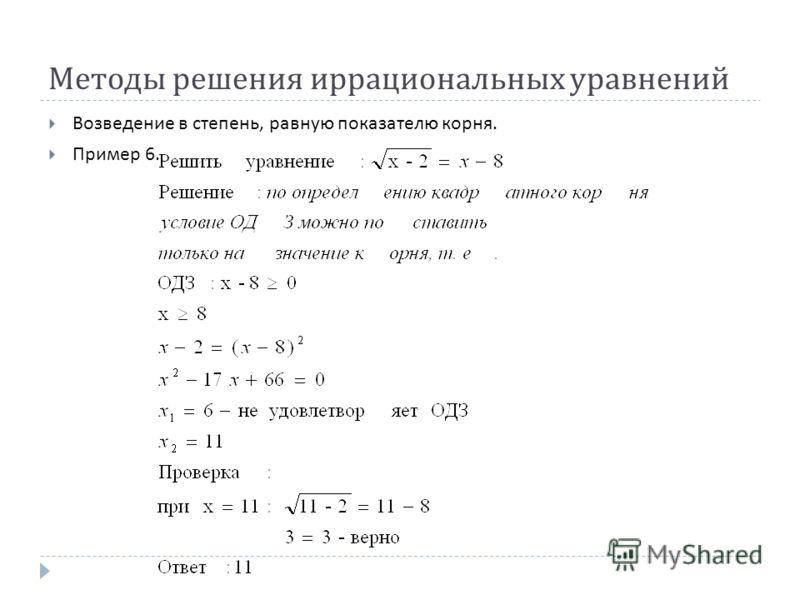Методы решения иррациональных уравнений Возведение в степень, равную показателю корня. Пример 6.