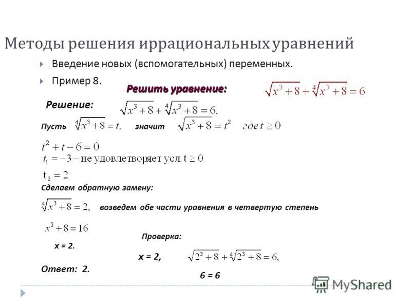 Пустьзначит Сделаем обратную замену : возведем обе части уравнения в четвертую степень Проверка : x = 2. Ответ : 2. Решить уравнение : Решение : x = 2, 6 = 6 Методы решения иррациональных уравнений Введение новых ( вспомогательных ) переменных. Приме