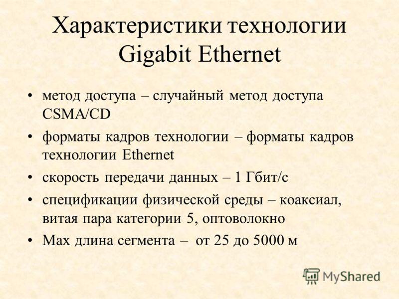 Характеристики технологии Gigabit Ethernet метод доступа – случайный метод доступа CSMA/CD форматы кадров технологии – форматы кадров технологии Ethernet скорость передачи данных – 1 Гбит/с спецификации физической среды – коаксиал, витая пара категор