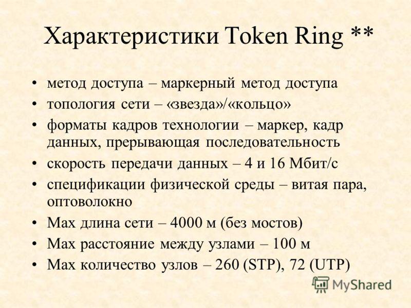 Характеристики Token Ring ** метод доступа – маркерный метод доступа топология сети – «звезда»/«кольцо» форматы кадров технологии – маркер, кадр данных, прерывающая последовательность скорость передачи данных – 4 и 16 Мбит/с спецификации физической с