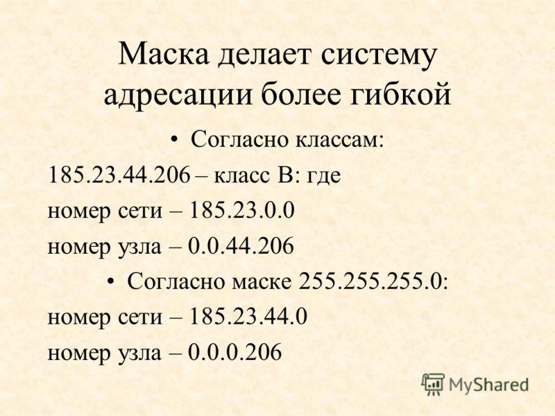 Маска делает систему адресации более гибкой Согласно классам: 185.23.44.206 – класс В: где номер сети – 185.23.0.0 номер узла – 0.0.44.206 Согласно маске 255.255.255.0: номер сети – 185.23.44.0 номер узла – 0.0.0.206