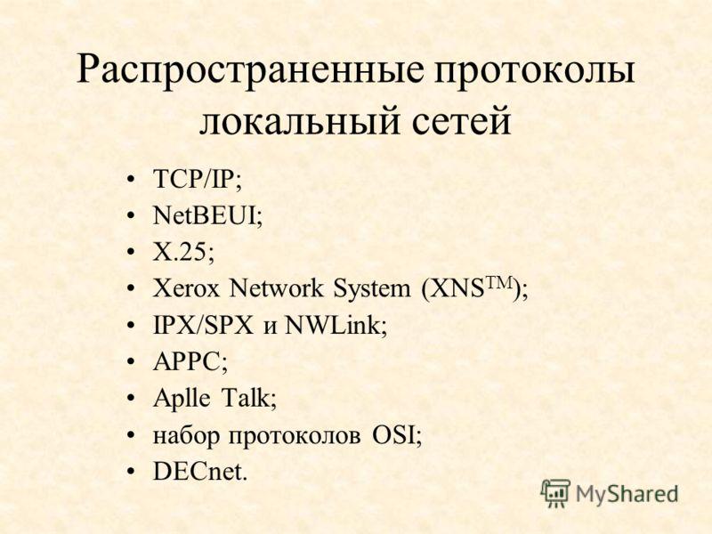 Распространенные протоколы локальный сетей TCP/IP; NetBEUI; X.25; Xerox Network System (XNS TM ); IPX/SPX и NWLink; APPC; Aplle Talk; набор протоколов OSI; DECnet.