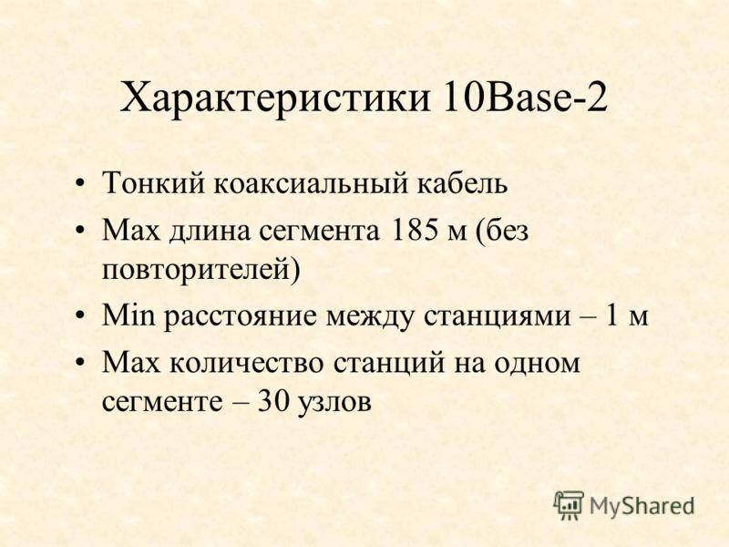 Характеристики 10Base-2 Тонкий коаксиальный кабель Мах длина сегмента 185 м (без повторителей) Мin расстояние между станциями – 1 м Мах количество станций на одном сегменте – 30 узлов