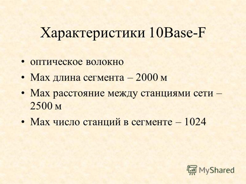 Характеристики 10Base-F оптическое волокно Мах длина сегмента – 2000 м Мах расстояние между станциями сети – 2500 м Мах число станций в сегменте – 1024