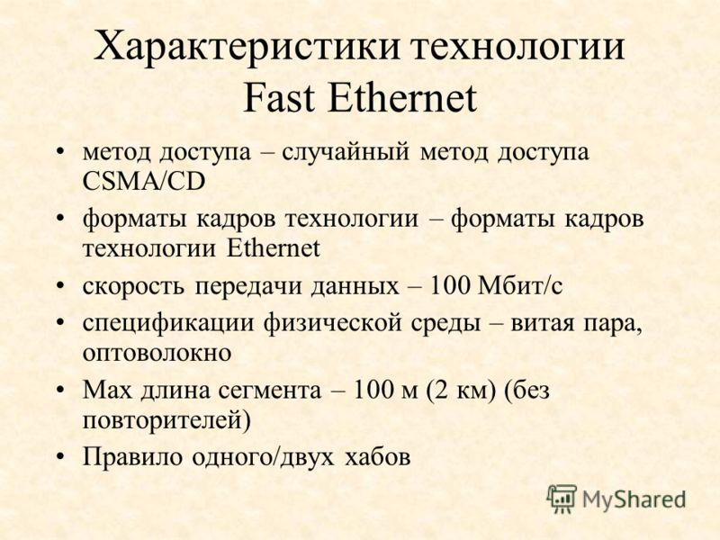 Характеристики технологии Fast Ethernet метод доступа – случайный метод доступа CSMA/CD форматы кадров технологии – форматы кадров технологии Ethernet скорость передачи данных – 100 Мбит/с спецификации физической среды – витая пара, оптоволокно Мах д