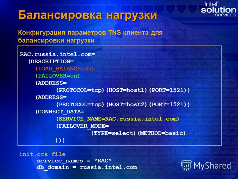 Балансировка нагрузки Конфигурация параметров TNS клиента для балансировки нагрузки RAC.russia.intel.com= (DESCRIPTION= (LOAD_BALANCE=on) (FAILOVER=on) (ADDRESS= (PROTOCOL=tcp)(HOST=host1)(PORT=1521)) (ADDRESS= (PROTOCOL=tcp)(HOST=host2)(PORT=1521))