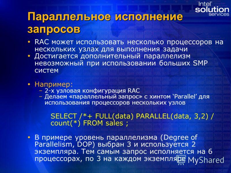 Параллельное исполнение запросов RAC может использовать несколько процессоров на нескольких узлах для выполнения задачи Достигается дополнительный параллелизм невозможный при использовании больших SMP систем Например: – –2-х узловая конфигурация RAC