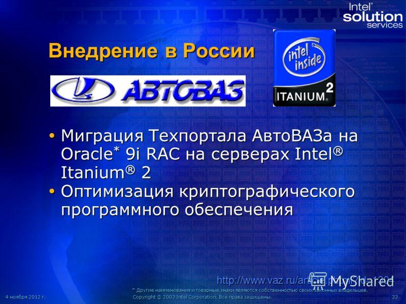 4 ноября 2012 г.4 ноября 2012 г.4 ноября 2012 г.4 ноября 2012 г.Copyright © 2003 Intel Corporation. Все права защищены.33 Внедрение в России Миграция Техпортала АвтоВАЗа на Oracle * 9i RAC на серверах Intel ® Itanium ® 2 Миграция Техпортала АвтоВАЗа