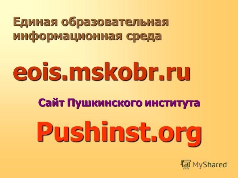 Единая образовательная информационная среда eois.mskobr.ru Сайт Пушкинского института Pushinst.org