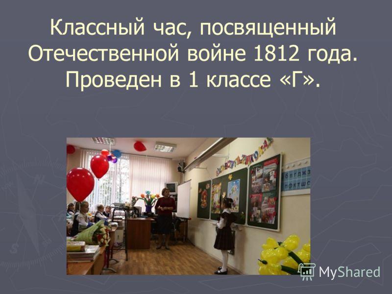 Классный час, посвященный Отечественной войне 1812 года. Проведен в 1 классе «Г».