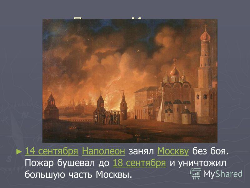 Пожар в Москве 14 сентября Наполеон занял Москву без боя. Пожар бушевал до 18 сентября и уничтожил большую часть Москвы. 14 сентябряНаполеонМоскву18 сентября