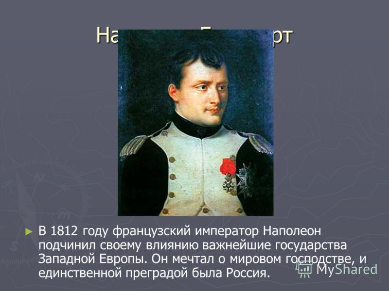 Наполеон Бонапарт В 1812 году французский император Наполеон подчинил своему влиянию важнейшие государства Западной Европы. Он мечтал о мировом господстве, и единственной преградой была Россия.