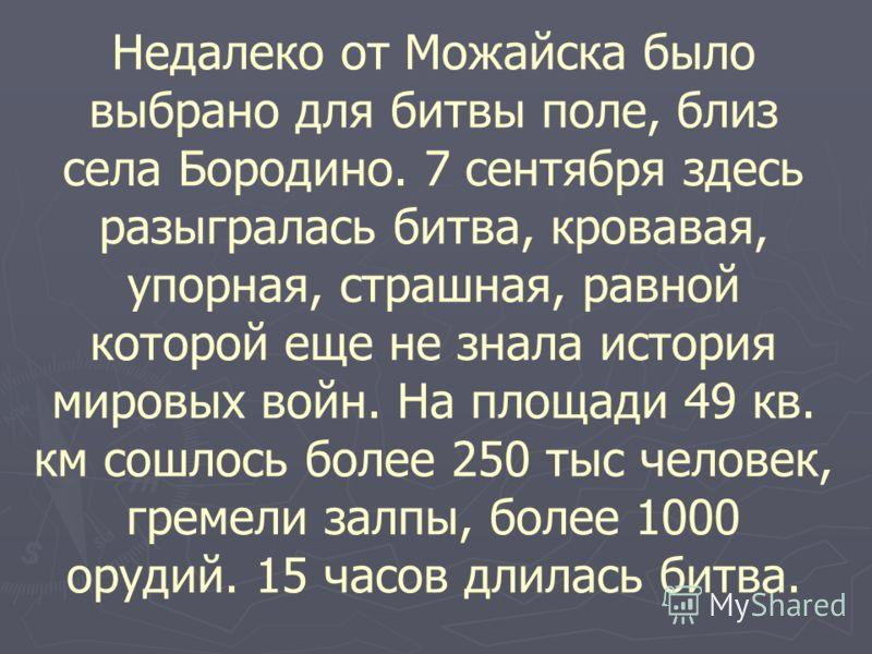 Недалеко от Можайска было выбрано для битвы поле, близ села Бородино. 7 сентября здесь разыгралась битва, кровавая, упорная, страшная, равной которой еще не знала история мировых войн. На площади 49 кв. км сошлось более 250 тыс человек, гремели залпы