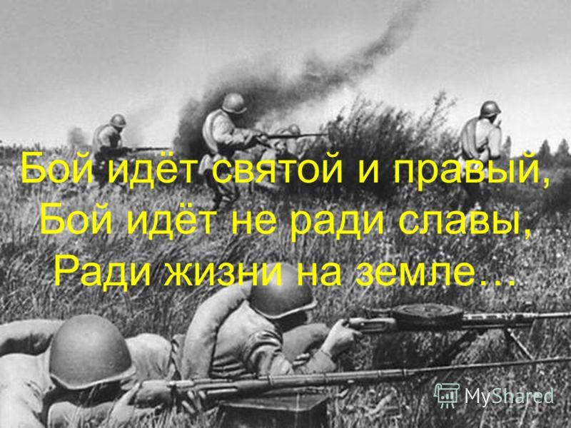 Бой идёт святой и правый, Бой идёт не ради славы, Ради жизни на земле…