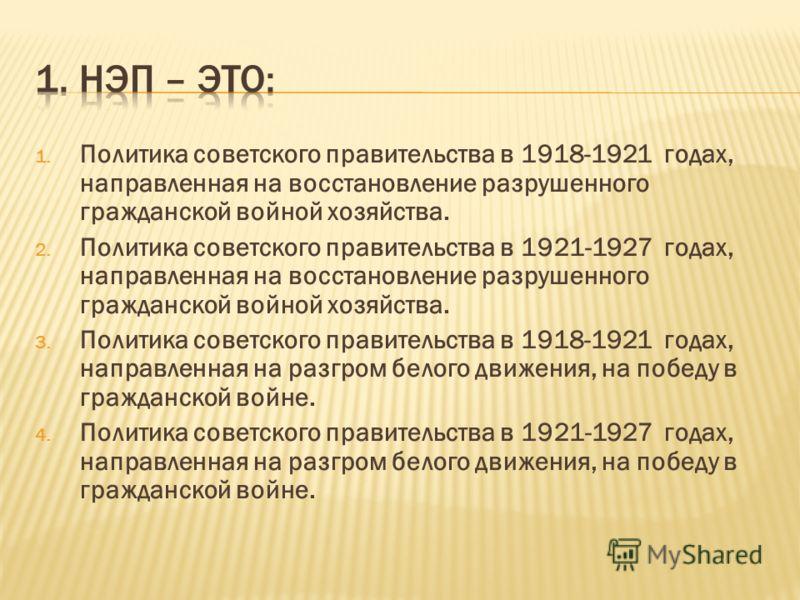 1. Политика советского правительства в 1918-1921 годах, направленная на восстановление разрушенного гражданской войной хозяйства. 2. Политика советского правительства в 1921-1927 годах, направленная на восстановление разрушенного гражданской войной х