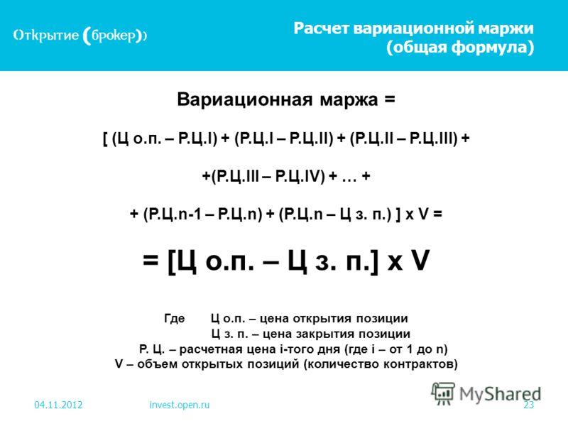 Расчет вариационной маржи (общая формула) 04.11.2012invest.open.ru23 Вариационная маржа = [ (Ц о.п. – Р.Ц.I) + (Р.Ц.I – Р.Ц.II) + (Р.Ц.II – Р.Ц.III) + +(Р.Ц.III – Р.Ц.IV) + … + + (Р.Ц.n-1 – Р.Ц.n) + (Р.Ц.n – Ц з. п.) ] х V = = [Ц о.п. – Ц з. п.] х V