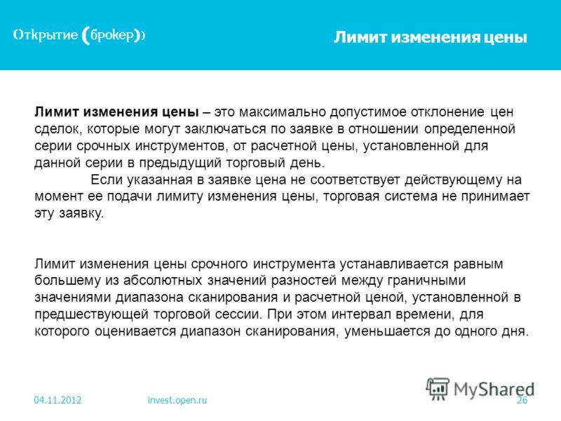 Лимит изменения цены 04.11.2012invest.open.ru26 Лимит изменения цены – это максимально допустимое отклонение цен сделок, которые могут заключаться по заявке в отношении определенной серии срочных инструментов, от расчетной цены, установленной для дан