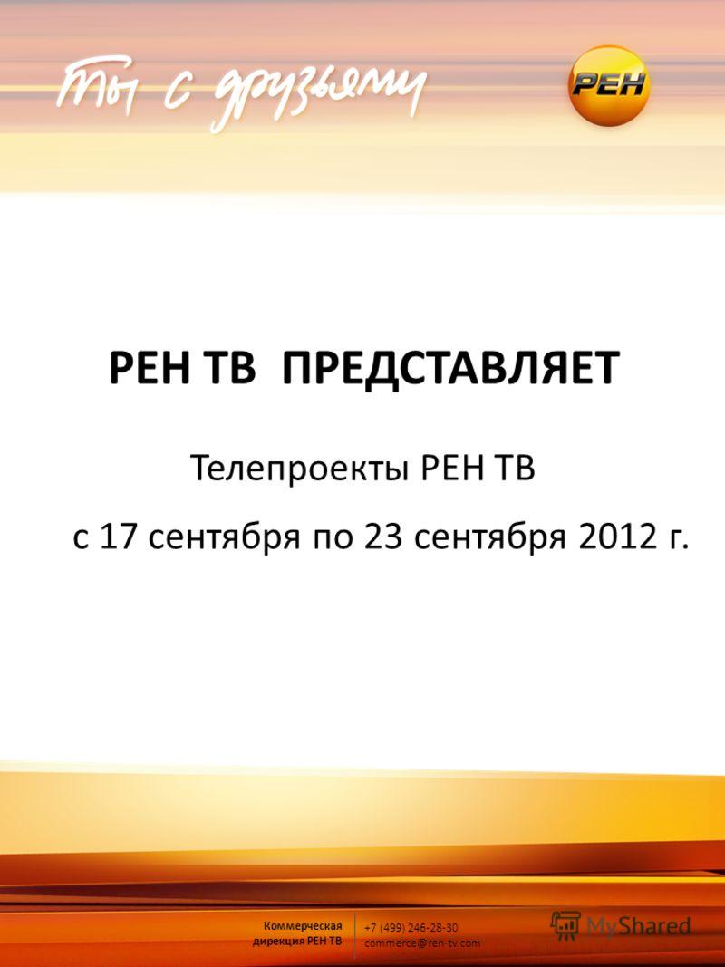 Коммерческая дирекция РЕН ТВ +7 (499) 246-28-30 commerce@ren-tv.com РЕН ТВ ПРЕДСТАВЛЯЕТ Телепроекты РЕН ТВ с 17 сентября по 23 сентября 2012 г.