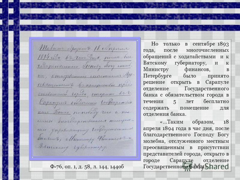 Ф-76, оп. 1, д. 58, л. 144, 144об Но только в сентябре 1893 года, после многочисленных обращений с ходатайствами и к Вятскому губернатору, и к Министру финансов, в Петербурге было принято решение открыть в Сарапуле отделение Государственного банка с