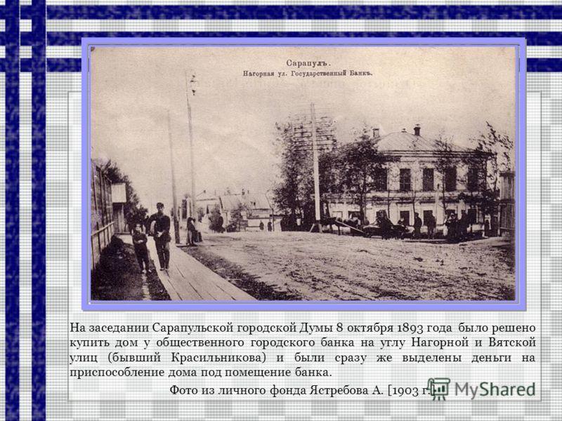 На заседании Сарапульской городской Думы 8 октября 1893 года было решено купить дом у общественного городского банка на углу Нагорной и Вятской улиц (бывший Красильникова) и были сразу же выделены деньги на приспособление дома под помещение банка. Фо