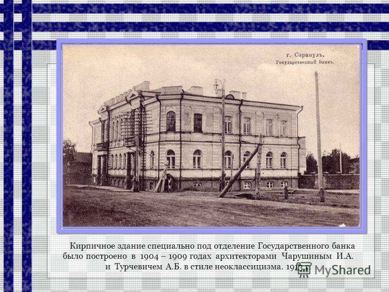 Кирпичное здание специально под отделение Государственного банка было построено в 1904 – 1909 годах архитекторами Чарушиным И.А. и Турчевичем А.Б. в стиле неоклассицизма. 1913 г.