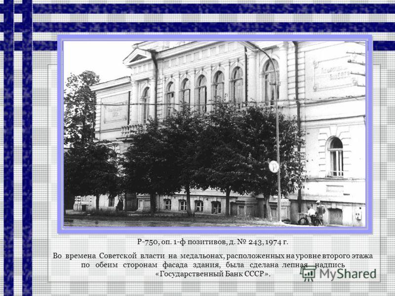 Р-750, оп. 1-ф позитивов, д. 243, 1974 г. Во времена Советской власти на медальонах, расположенных на уровне второго этажа по обеим сторонам фасада здания, была сделана лепная надпись «Государственный Банк СССР».