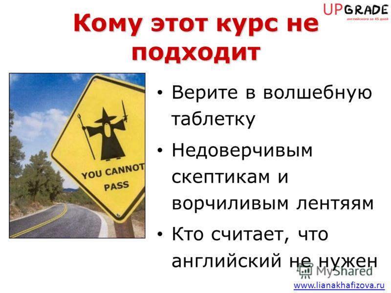 www.lianakhafizova.ru Кому этот курс не подходит Верите в волшебную таблетку Недоверчивым скептикам и ворчиливым лентяям Кто считает, что английский не нужен