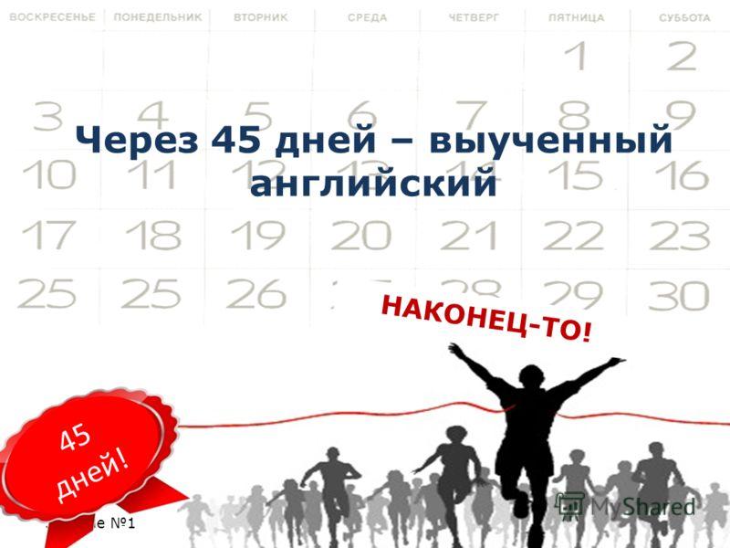 Занятие 1 03.09.2012 НАКОНЕЦ-ТО! Через 45 дней – выученный английский 45 дней!