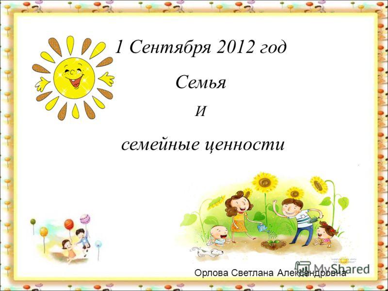 1 Сентября 2012 год Семья И семейные ценности 5 «В» класс Классный руководитель Орлова Светлана Александровна