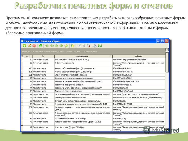 Программный комплекс позволяет самостоятельно разрабатывать разнообразные печатные формы и отчеты, необходимые для отражения любой статистической информации. Помимо нескольких десятков встроенных документов, существует возможность разрабатывать отчет