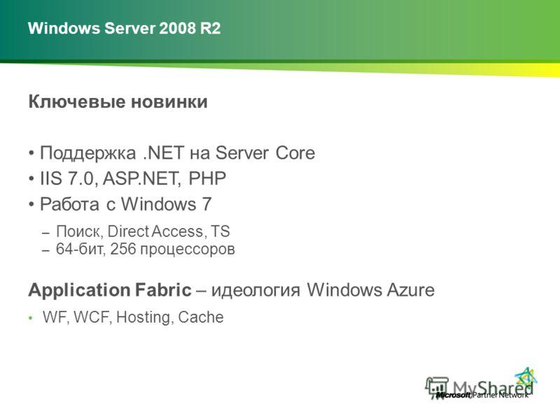 Windows Server 2008 R2 Ключевые новинки Поддержка.NET на Server Core IIS 7.0, ASP.NET, PHP Работа с Windows 7 – Поиск, Direct Access, TS – 64-бит, 256 процессоров Application Fabric – идеология Windows Azure WF, WCF, Hosting, Cache