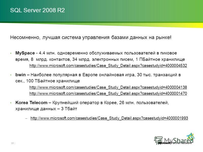 SQL Server 2008 R2 Несомненно, лучшая система управления базами данных на рынке! MySpace - 4.4 млн. одновременно обслуживаемых пользователей в пиковое время, 8 млрд. контактов, 34 млрд. электронных писем, 1 ПБайтное хранилище http://www.microsoft.com