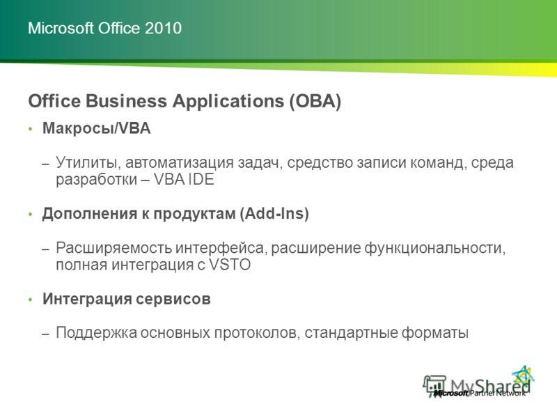 Microsoft Office 2010 Office Business Applications (OBA) Макросы/VBA – Утилиты, автоматизация задач, средство записи команд, среда разработки – VBA IDE Дополнения к продуктам (Add-Ins) – Расширяемость интерфейса, расширение функциональности, полная и