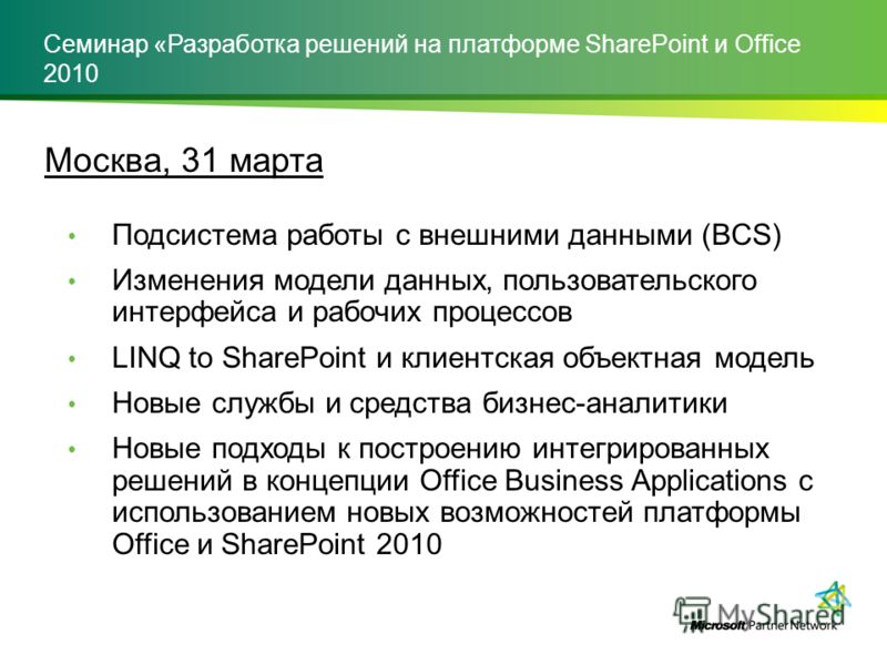 Москва, 31 марта Подсистема работы с внешними данными (BCS) Изменения модели данных, пользовательского интерфейса и рабочих процессов LINQ to SharePoint и клиентская объектная модель Новые службы и средства бизнес-аналитики Новые подходы к построению
