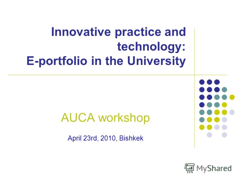 Innovative practice and technology: E-portfolio in the University AUCA workshop April 23rd, 2010, Bishkek