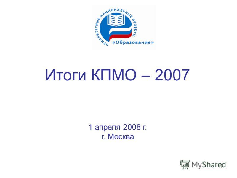 1 Итоги КПМО – 2007 1 апреля 2008 г. г. Москва