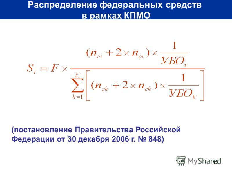 13 Распределение федеральных средств в рамках КПМО (постановление Правительства Российской Федерации от 30 декабря 2006 г. 848)